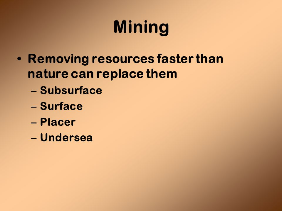 Mining Removing resources faster than nature can replace them –Subsurface –Surface –Placer –Undersea