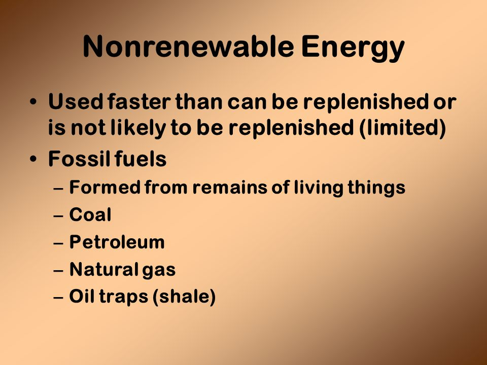 Nonrenewable Energy Used faster than can be replenished or is not likely to be replenished (limited) Fossil fuels –Formed from remains of living things –Coal –Petroleum –Natural gas –Oil traps (shale)