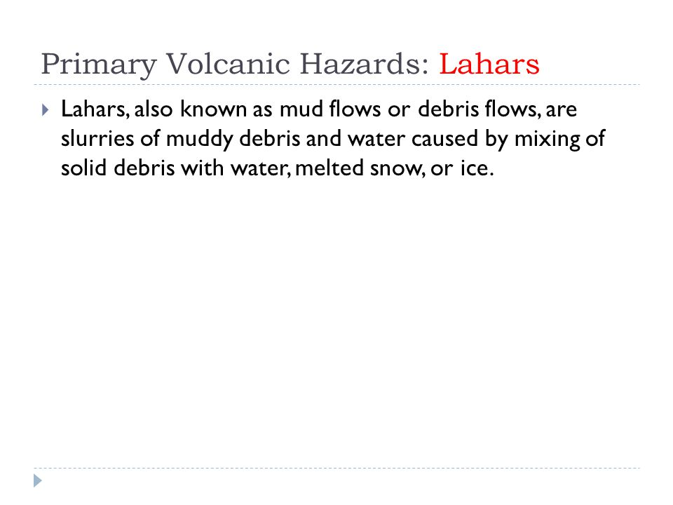 Primary Volcanic Hazards: Lahars  Lahars, also known as mud flows or debris flows, are slurries of muddy debris and water caused by mixing of solid debris with water, melted snow, or ice.