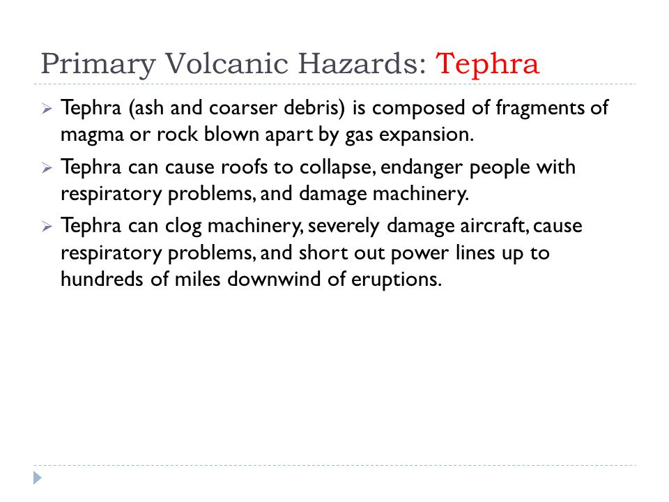 Primary Volcanic Hazards: Tephra  Tephra (ash and coarser debris) is composed of fragments of magma or rock blown apart by gas expansion.