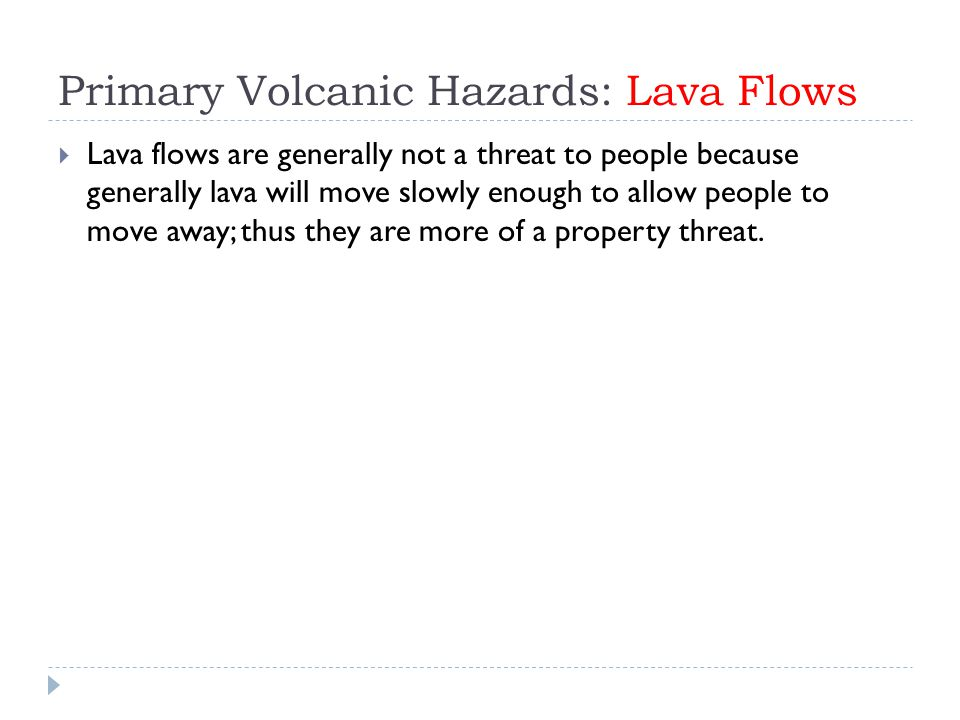 Primary Volcanic Hazards: Lava Flows  Lava flows are generally not a threat to people because generally lava will move slowly enough to allow people to move away; thus they are more of a property threat.