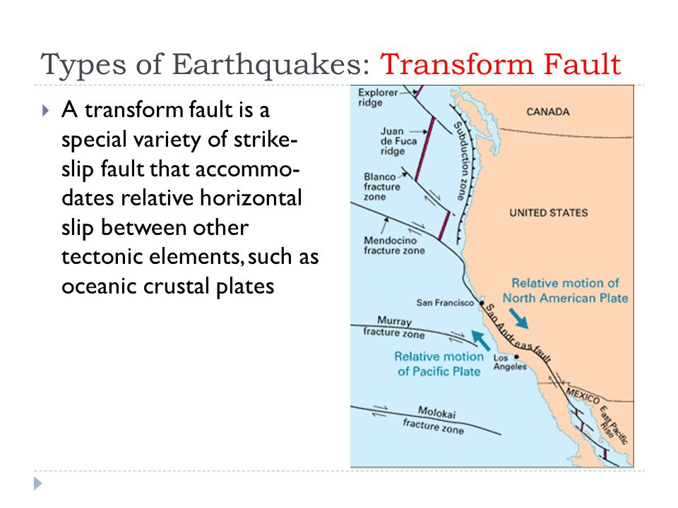 Types of Earthquakes: Transform Fault  A transform fault is a special variety of strike- slip fault that accommo- dates relative horizontal slip between other tectonic elements, such as oceanic crustal plates