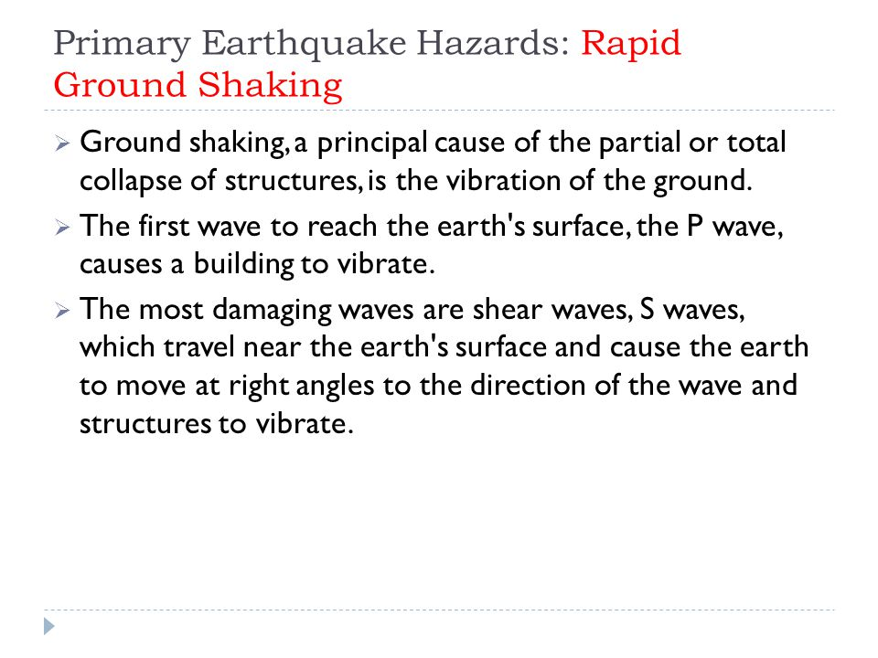 Primary Earthquake Hazards: Rapid Ground Shaking  Ground shaking, a principal cause of the partial or total collapse of structures, is the vibration of the ground.