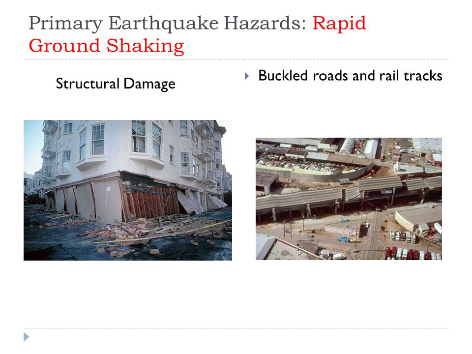 Primary Earthquake Hazards: Rapid Ground Shaking  Buckled roads and rail tracks Structural Damage
