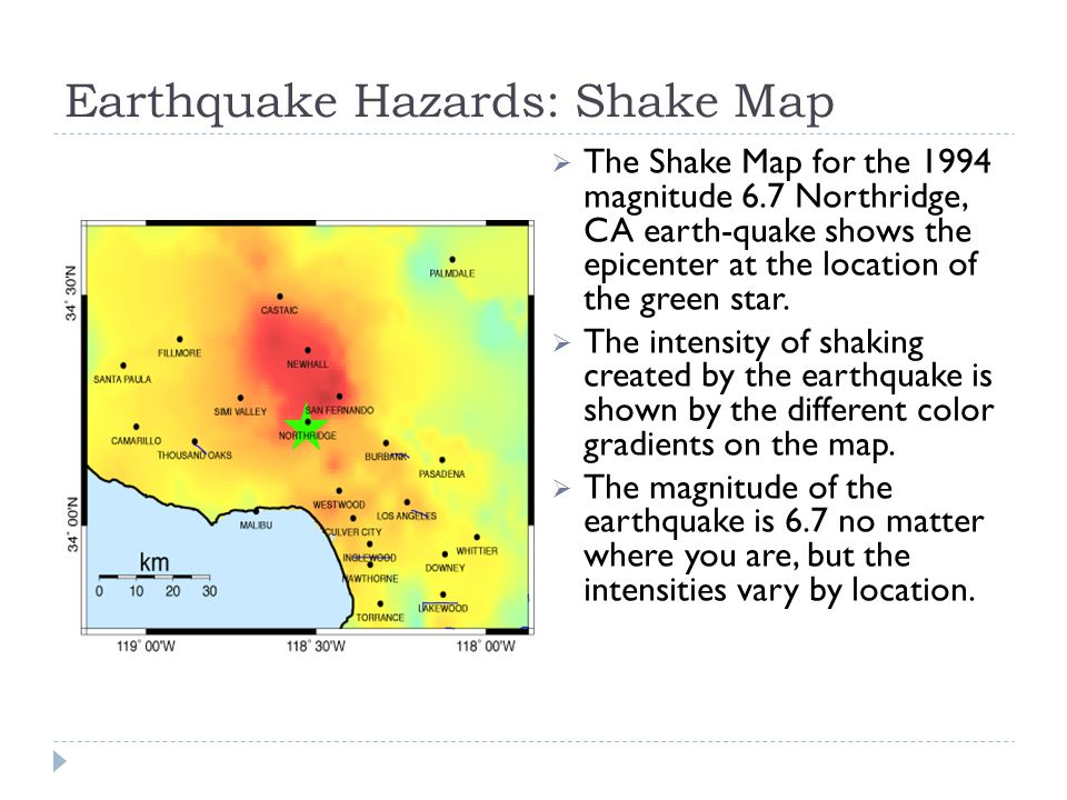 Earthquake Hazards: Shake Map  The Shake Map for the 1994 magnitude 6.7 Northridge, CA earth-quake shows the epicenter at the location of the green star.