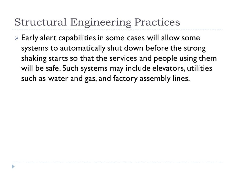 Structural Engineering Practices  Early alert capabilities in some cases will allow some systems to automatically shut down before the strong shaking starts so that the services and people using them will be safe.