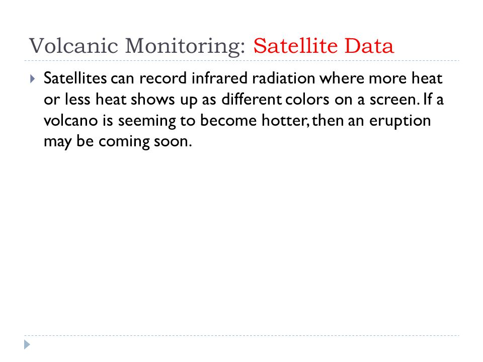Volcanic Monitoring: Satellite Data  Satellites can record infrared radiation where more heat or less heat shows up as different colors on a screen.