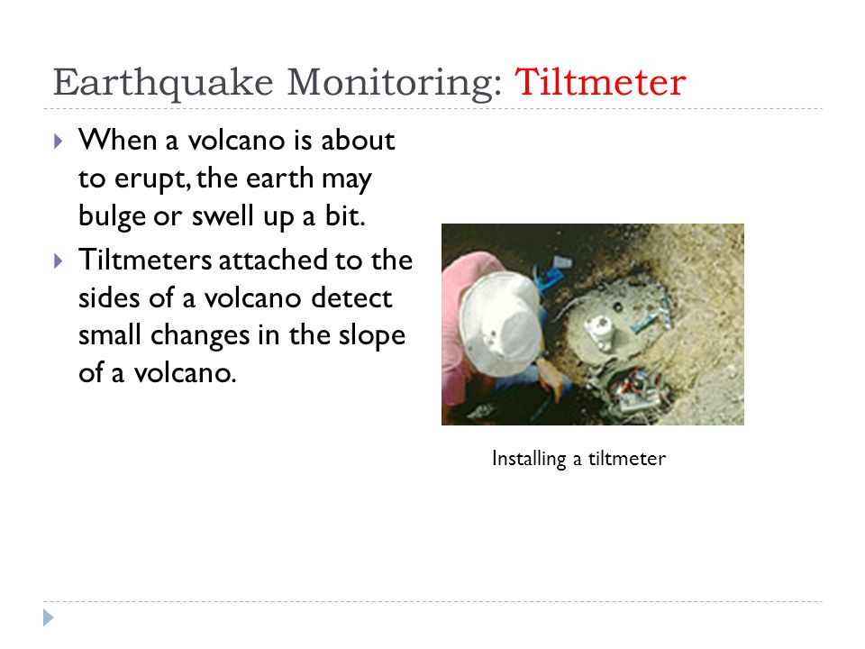 Earthquake Monitoring: Tiltmeter  When a volcano is about to erupt, the earth may bulge or swell up a bit.