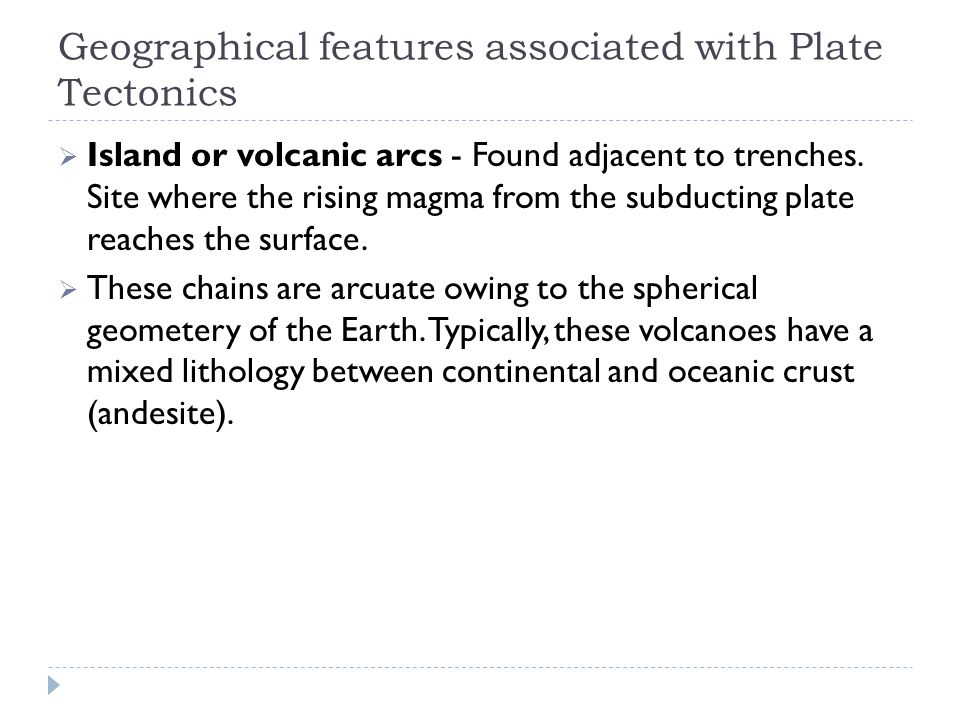 Geographical features associated with Plate Tectonics  Island or volcanic arcs - Found adjacent to trenches.