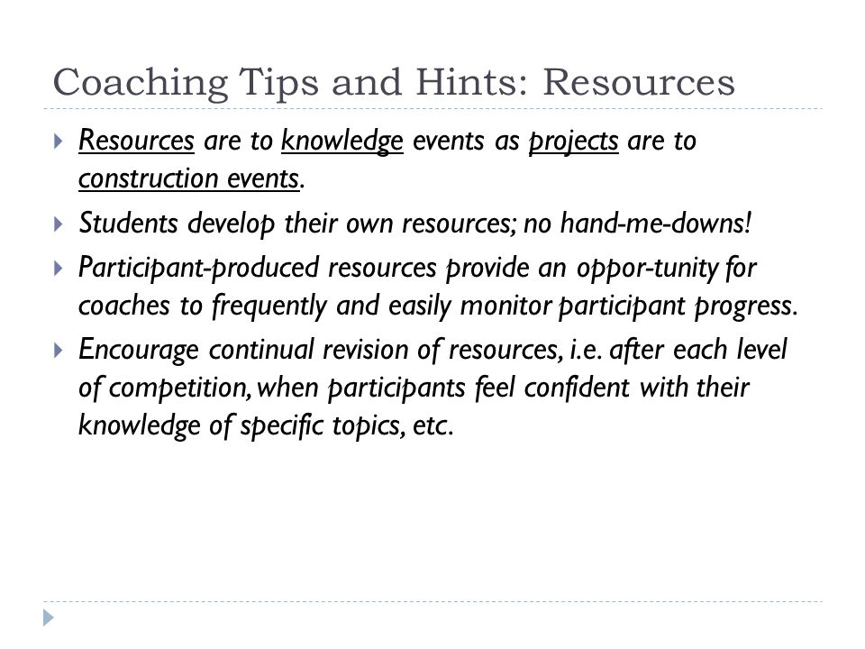 Coaching Tips and Hints: Resources  Resources are to knowledge events as projects are to construction events.