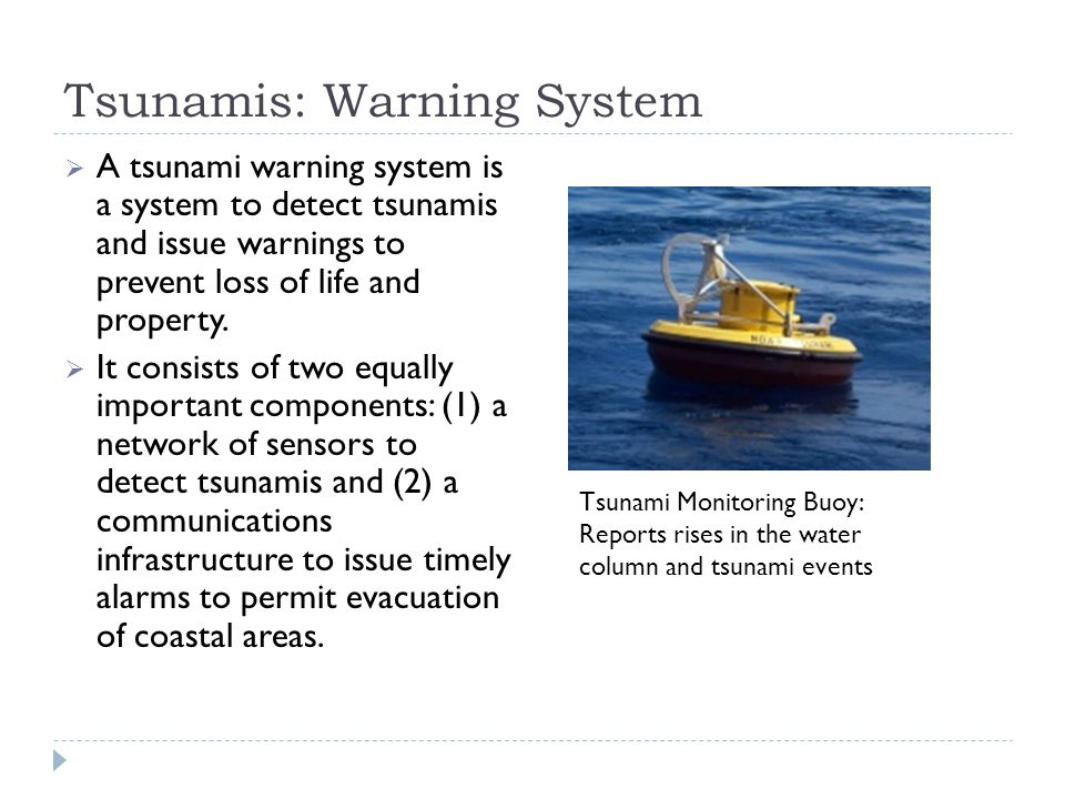 Tsunamis: Warning System  A tsunami warning system is a system to detect tsunamis and issue warnings to prevent loss of life and property.