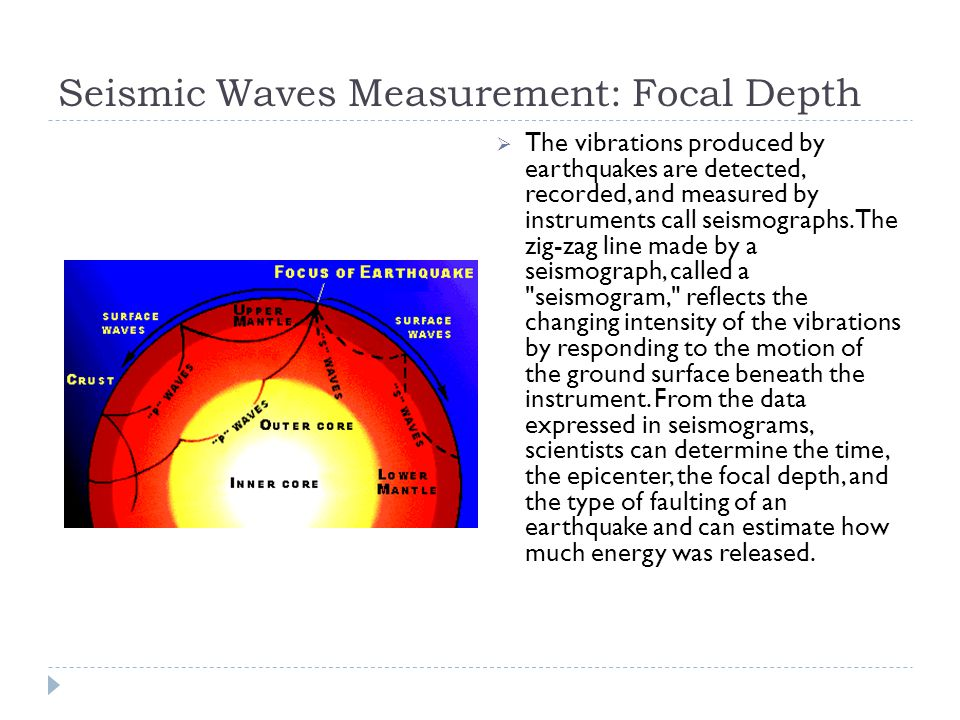 Seismic Waves Measurement: Focal Depth  The vibrations produced by earthquakes are detected, recorded, and measured by instruments call seismographs.