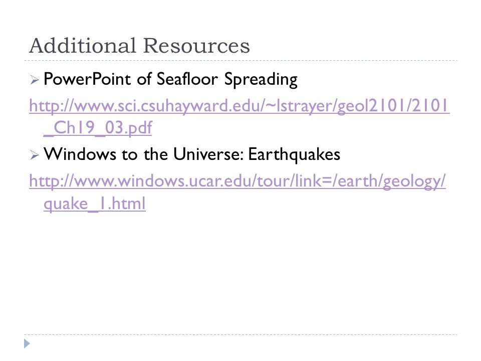 Additional Resources  PowerPoint of Seafloor Spreading http://www.sci.csuhayward.edu/~lstrayer/geol2101/2101 _Ch19_03.pdf  Windows to the Universe: Earthquakes http://www.windows.ucar.edu/tour/link=/earth/geology/ quake_1.html