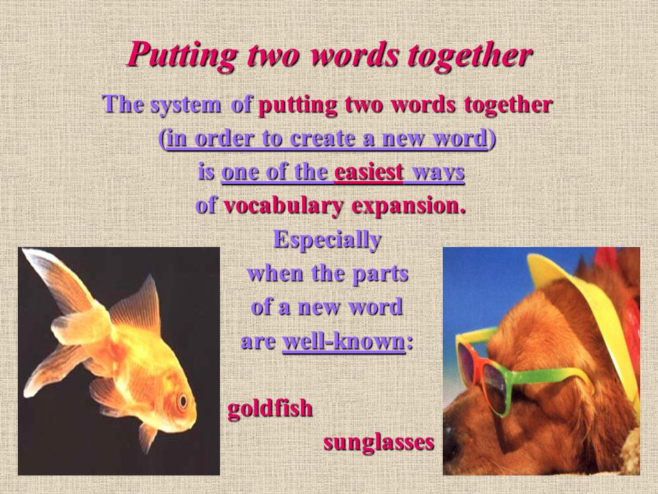 Putting two words together… Knowing and using the system of word building, we enlarge the vocabulary greatly.