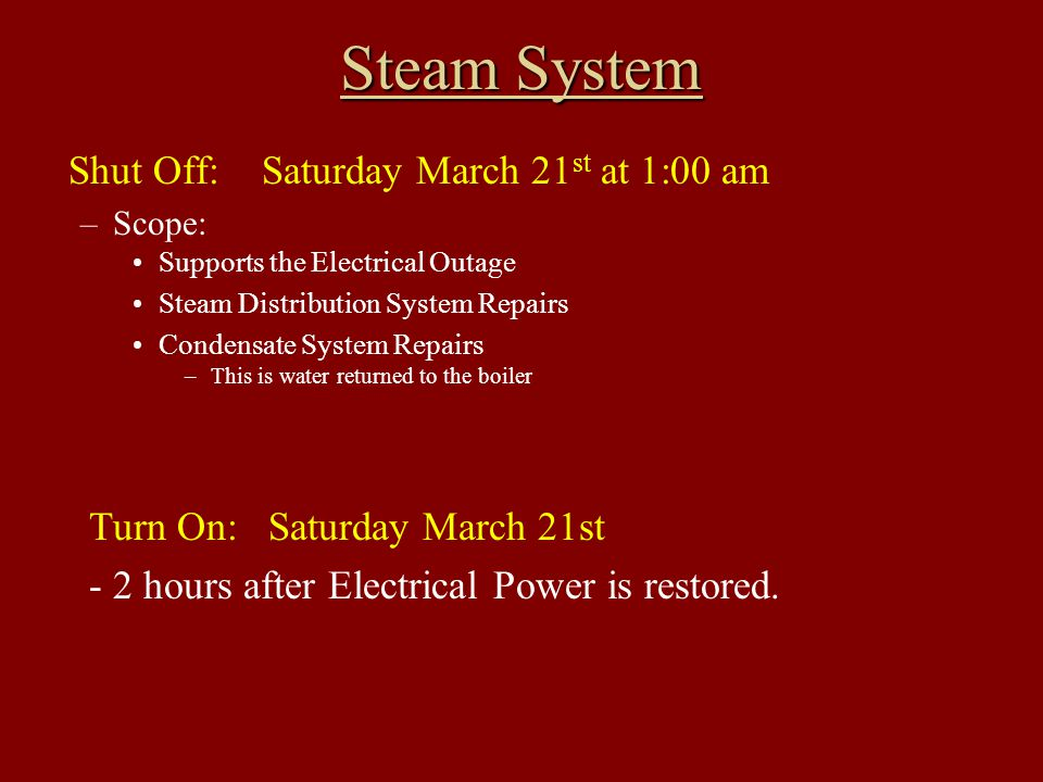 Steam System Shut Off: Saturday March 21 st at 1:00 am –Scope: Supports the Electrical Outage Steam Distribution System Repairs Condensate System Repairs –This is water returned to the boiler Turn On: Saturday March 21st - 2 hours after Electrical Power is restored.