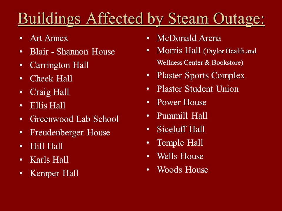 Buildings Affected by Steam Outage: Art Annex Blair - Shannon House Carrington Hall Cheek Hall Craig Hall Ellis Hall Greenwood Lab School Freudenberger House Hill Hall Karls Hall Kemper Hall McDonald Arena Morris Hall (Taylor Health and Wellness Center & Bookstore) Plaster Sports Complex Plaster Student Union Power House Pummill Hall Siceluff Hall Temple Hall Wells House Woods House