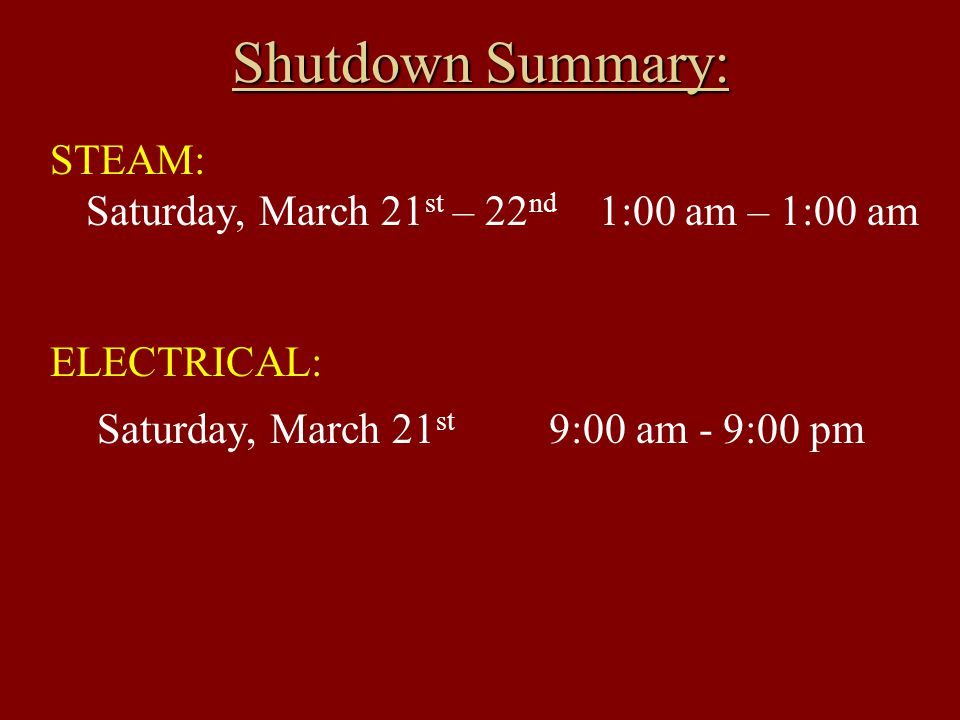 Shutdown Summary: STEAM: Saturday, March 21 st – 22 nd 1:00 am – 1:00 am ELECTRICAL: Saturday, March 21 st 9:00 am - 9:00 pm