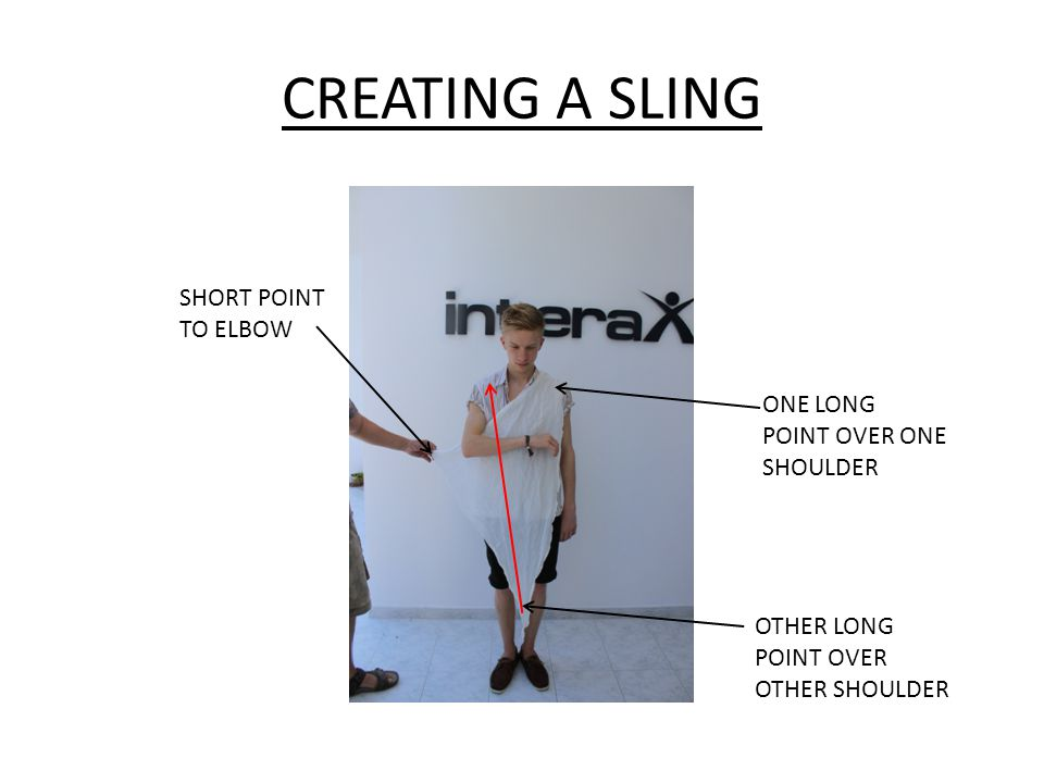 CREATING A SLING SHORT POINT TO ELBOW ONE LONG POINT OVER ONE SHOULDER OTHER LONG POINT OVER OTHER SHOULDER