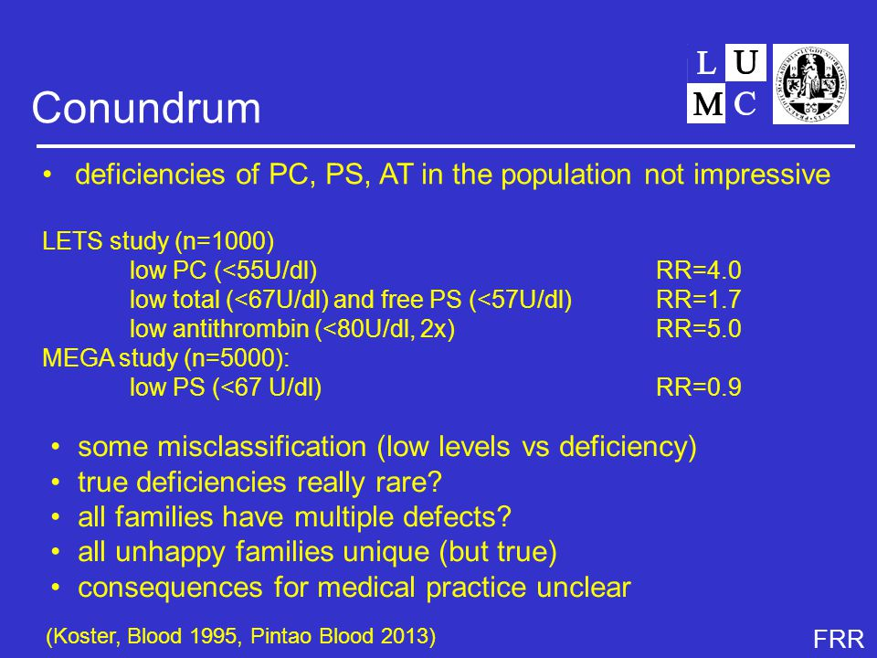 FRR Conundrum deficiencies of PC, PS, AT in the population not impressive LETS study (n=1000) low PC (<55U/dl)RR=4.0 low total (<67U/dl) and free PS (<57U/dl)RR=1.7 low antithrombin (<80U/dl, 2x)RR=5.0 MEGA study (n=5000): low PS (<67 U/dl)RR=0.9 some misclassification (low levels vs deficiency) true deficiencies really rare.