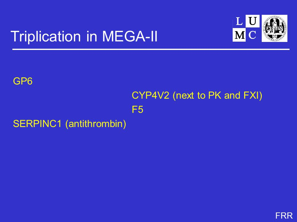 FRR Triplication in MEGA-II GP6 CYP4V2 (next to PK and FXI) F5 SERPINC1 (antithrombin)