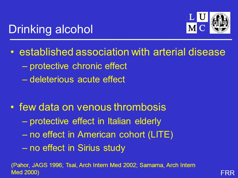 FRR Drinking alcohol established association with arterial disease –protective chronic effect –deleterious acute effect few data on venous thrombosis –protective effect in Italian elderly –no effect in American cohort (LITE) –no effect in Sirius study (Pahor, JAGS 1996; Tsai, Arch Intern Med 2002; Samama, Arch Intern Med 2000)