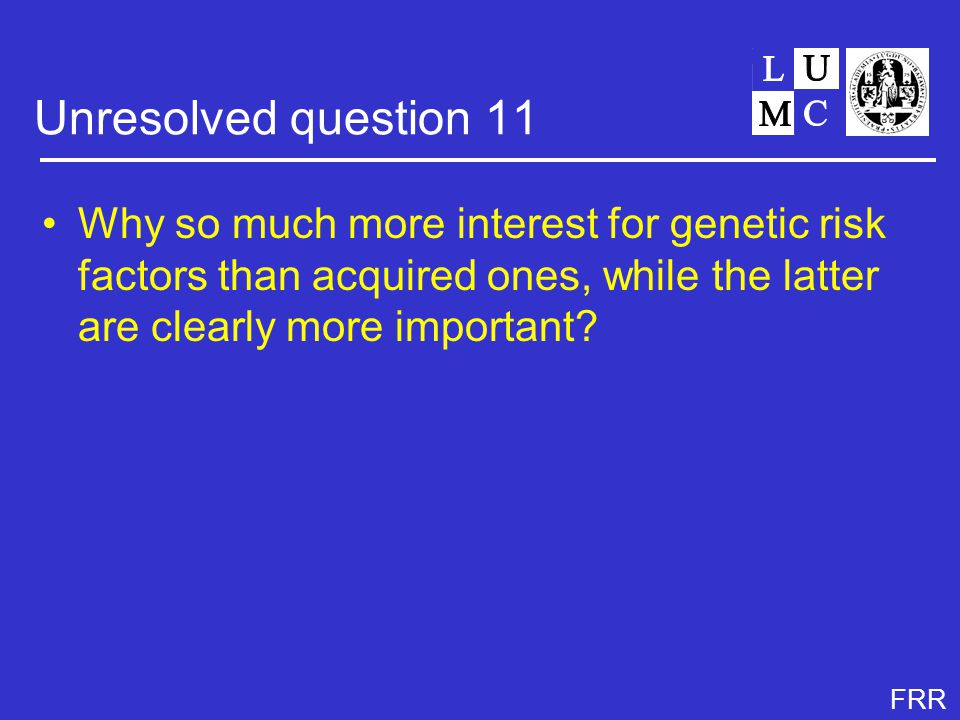 FRR Unresolved question 11 Why so much more interest for genetic risk factors than acquired ones, while the latter are clearly more important?