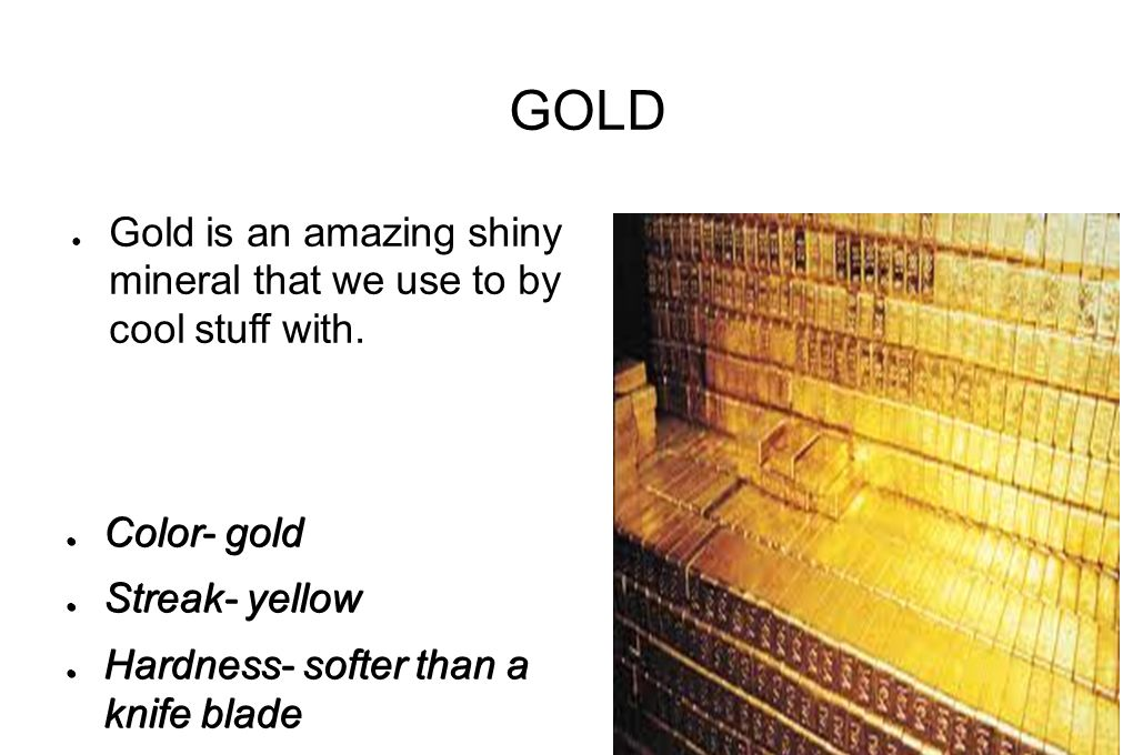 GOLD ● Gold is an amazing shiny mineral that we use to by cool stuff with. ● Color- gold ● Streak- yellow ● Hardness- softer than a knife blade