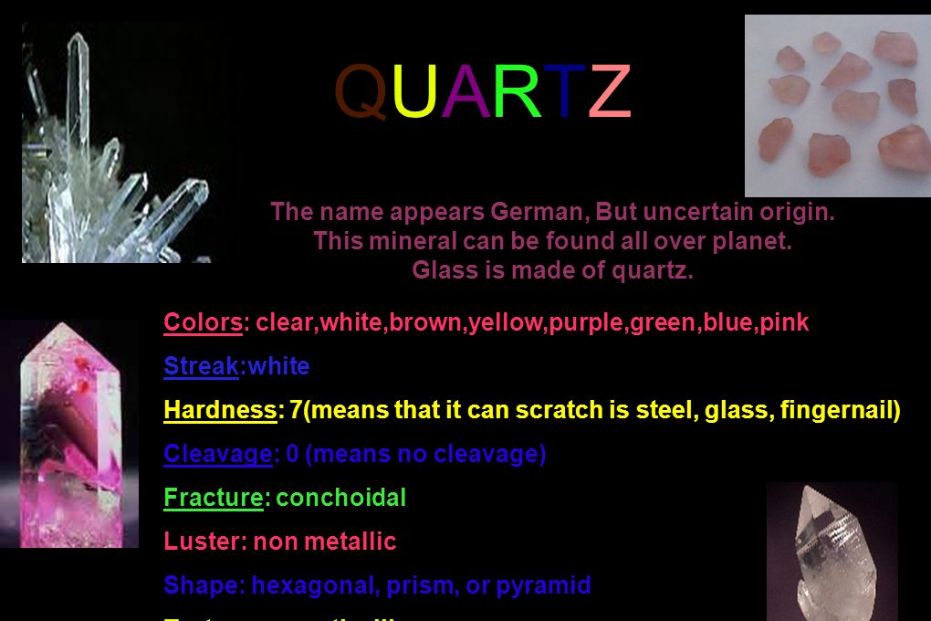 QUARTZQUARTZ Colors: clear,white,brown,yellow,purple,green,blue,pink Streak:white Hardness: 7(means that it can scratch is steel, glass, fingernail) C