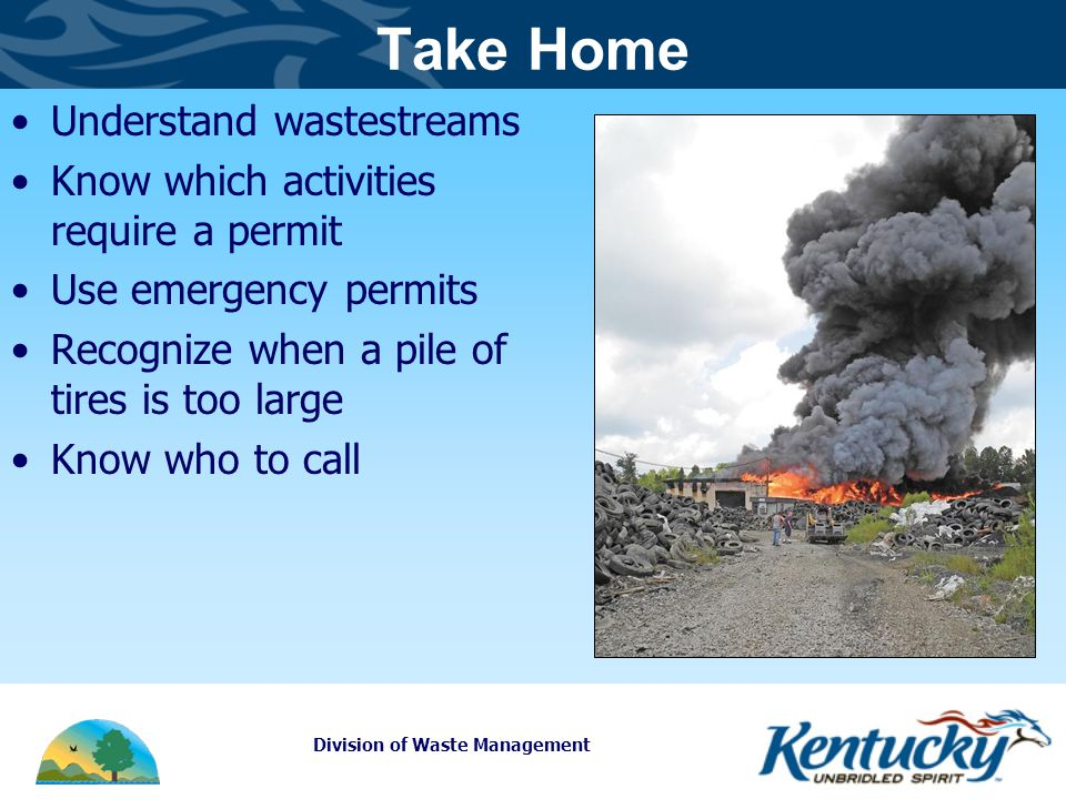 Division of Waste Management Take Home Understand wastestreams Know which activities require a permit Use emergency permits Recognize when a pile of tires is too large Know who to call