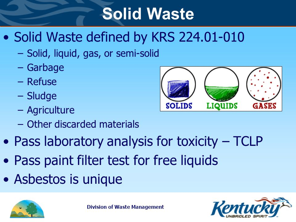 Division of Waste Management Solid Waste Solid Waste defined by KRS 224.01-010 –Solid, liquid, gas, or semi-solid –Garbage –Refuse –Sludge –Agriculture –Other discarded materials Pass laboratory analysis for toxicity – TCLP Pass paint filter test for free liquids Asbestos is unique