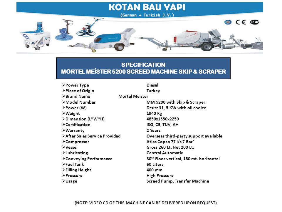 KOTAN BAU YAPI (German + Turkish J.V.) (NOTE: VIDEO CD OF THIS MACHINE CAN BE DELIVERED UPON REQUEST)  Power TypeDiesel  Place of OriginTurkey  Brand NameMörtel Meister  Model NumberMM 5200 with Skip & Scraper  Power (W)Deutz 31, 5 KW with oil cooler  Weight1940 Kg  Dimension (L*W*H)4850x1550x2250  Certification ISO, CE, TUV, A+  Warranty 2 Years  After Sales Service ProvidedOverseas third-party support available  CompressorAtlas Copco 77 I/s 7 Bar'  VesselGross 260 Lt.
