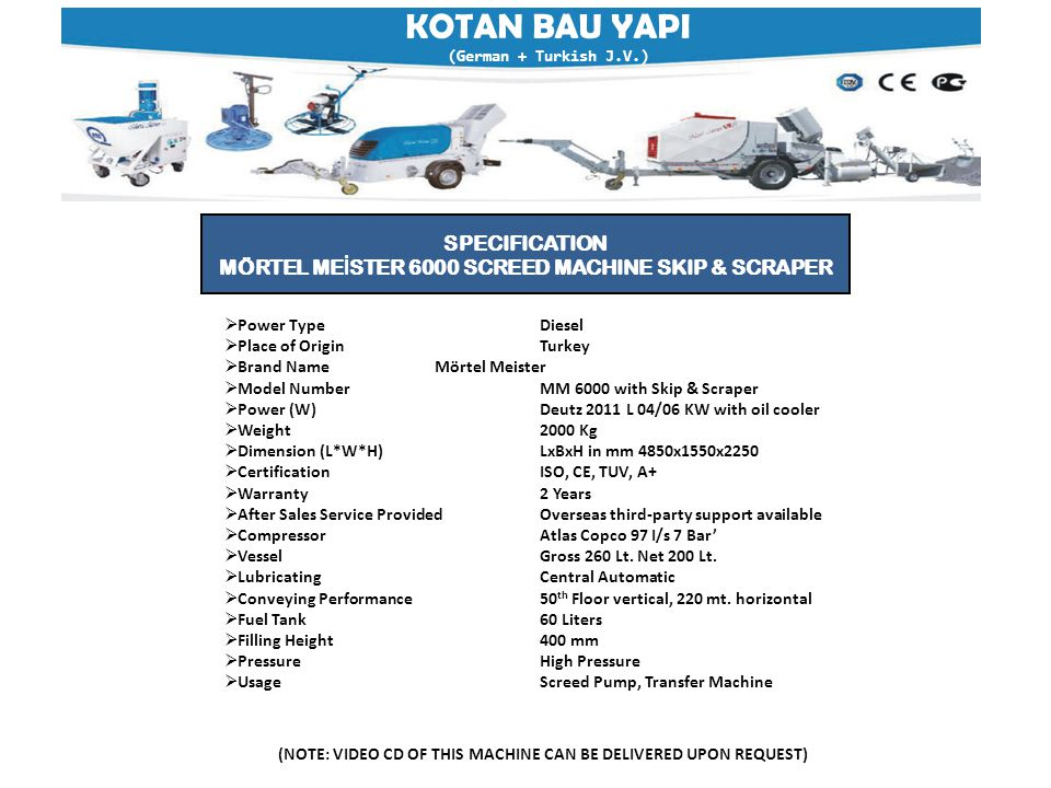 KOTAN BAU YAPI (German + Turkish J.V.) (NOTE: VIDEO CD OF THIS MACHINE CAN BE DELIVERED UPON REQUEST) SPECIFICATION MÖRTEL ME İ STER 6000 SCREED MACHINE SKIP & SCRAPER  Power TypeDiesel  Place of OriginTurkey  Brand NameMörtel Meister  Model NumberMM 6000 with Skip & Scraper  Power (W)Deutz 2011 L 04/06 KW with oil cooler  Weight2000 Kg  Dimension (L*W*H)LxBxH in mm 4850x1550x2250  Certification ISO, CE, TUV, A+  Warranty 2 Years  After Sales Service ProvidedOverseas third-party support available  CompressorAtlas Copco 97 I/s 7 Bar'  VesselGross 260 Lt.