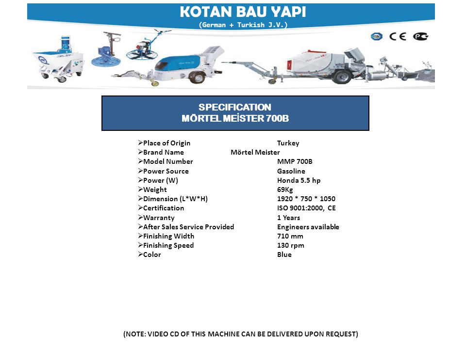 KOTAN BAU YAPI (German + Turkish J.V.) (NOTE: VIDEO CD OF THIS MACHINE CAN BE DELIVERED UPON REQUEST) SPECIFICATION MÖRTEL ME İ STER 700B  Place of OriginTurkey  Brand NameMörtel Meister  Model NumberMMP 700B  Power SourceGasoline  Power (W)Honda 5.5 hp  Weight69Kg  Dimension (L*W*H)1920 * 750 * 1050  Certification ISO 9001:2000, CE  Warranty 1 Years  After Sales Service ProvidedEngineers available  Finishing Width710 mm  Finishing Speed130 rpm  ColorBlue
