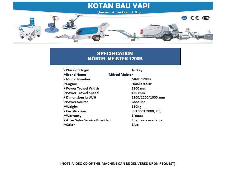 KOTAN BAU YAPI (German + Turkish J.V.) (NOTE: VIDEO CD OF THIS MACHINE CAN BE DELIVERED UPON REQUEST) SPECIFICATION MÖRTEL ME İ STER 1200B  Place of OriginTurkey  Brand NameMörtel Meister  Model NumberMMP 1200B  EngineHonda 9.5HP  Power Trowel Width1200 mm  Power Trowel Speed130 rpm  Dimensions L/W/H2200/1200/1000 mm  Power SourceGasoline  Weight110Kg  Certification ISO 9001:2000, CE,  Warranty 1 Years  After Sales Service ProvidedEngineers available  ColorBlue