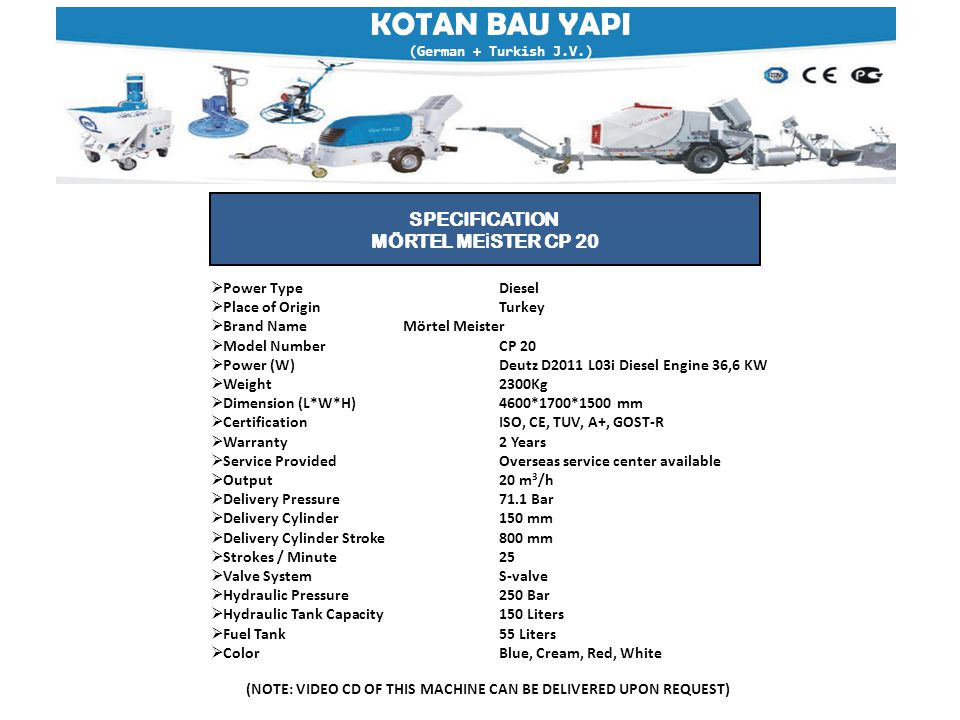  Power TypeDiesel  Place of OriginTurkey  Brand NameMörtel Meister  Model NumberCP 20  Power (W)Deutz D2011 L03i Diesel Engine 36,6 KW  Weight2300Kg  Dimension (L*W*H)4600*1700*1500 mm  Certification ISO, CE, TUV, A+, GOST-R  Warranty 2 Years  Service ProvidedOverseas service center available  Output20 m 3 /h  Delivery Pressure71.1 Bar  Delivery Cylinder150 mm  Delivery Cylinder Stroke800 mm  Strokes / Minute25  Valve SystemS-valve  Hydraulic Pressure250 Bar  Hydraulic Tank Capacity150 Liters  Fuel Tank55 Liters  ColorBlue, Cream, Red, White SPECIFICATION MÖRTEL ME İ STER CP 20 KOTAN BAU YAPI (German + Turkish J.V.) (NOTE: VIDEO CD OF THIS MACHINE CAN BE DELIVERED UPON REQUEST)