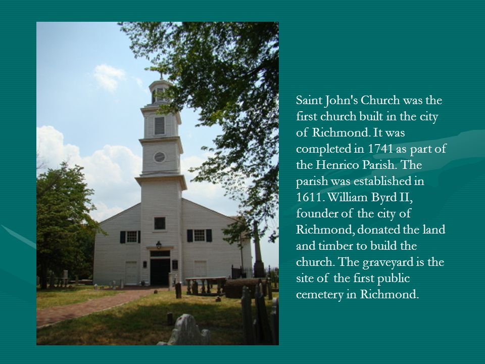 Saint John's Church was the first church built in the city of Richmond. It was completed in 1741 as part of the Henrico Parish. The parish was establi