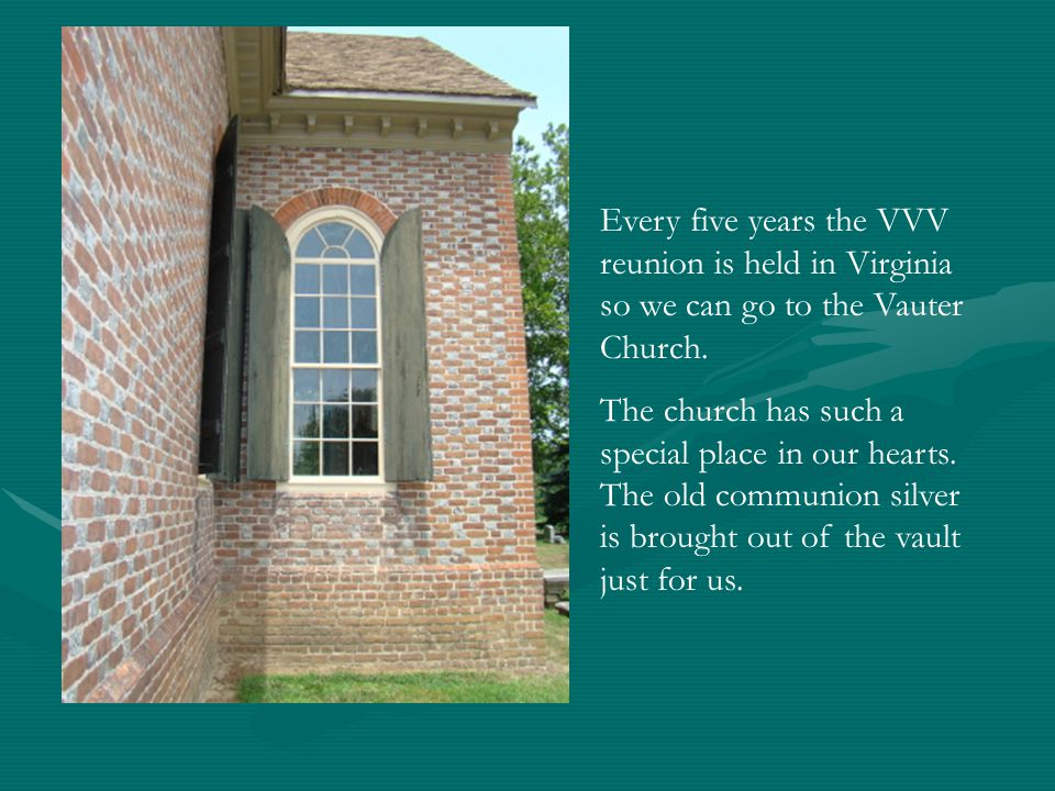 Every five years the VVV reunion is held in Virginia so we can go to the Vauter Church. The church has such a special place in our hearts. The old com