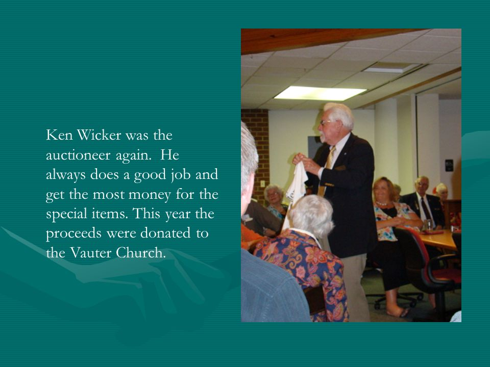 Ken Wicker was the auctioneer again. He always does a good job and get the most money for the special items. This year the proceeds were donated to th