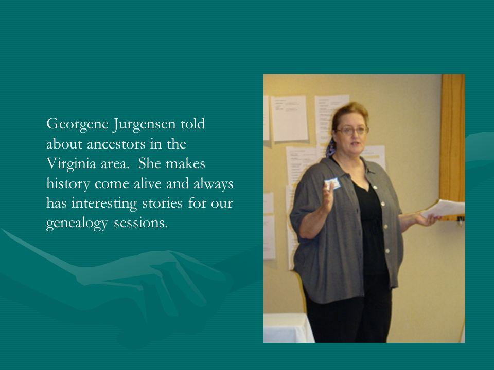 Georgene Jurgensen told about ancestors in the Virginia area. She makes history come alive and always has interesting stories for our genealogy sessio