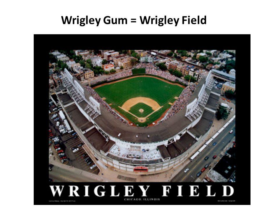 Wrigley Gum = Wrigley Field