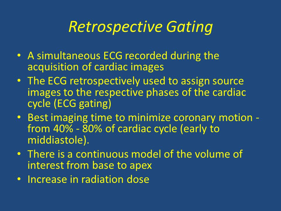 Retrospective Gating A simultaneous ECG recorded during the acquisition of cardiac images The ECG retrospectively used to assign source images to the respective phases of the cardiac cycle (ECG gating) Best imaging time to minimize coronary motion - from 40% - 80% of cardiac cycle (early to middiastole).