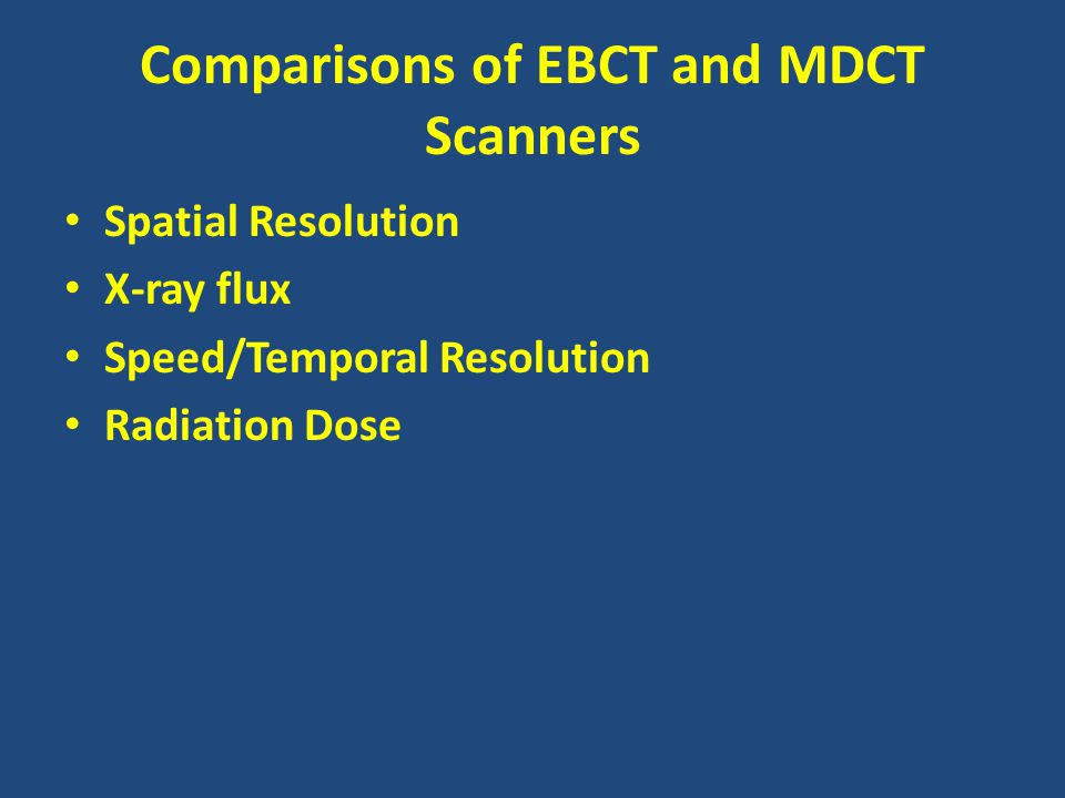 Comparisons of EBCT and MDCT Scanners Spatial Resolution X-ray flux Speed/Temporal Resolution Radiation Dose