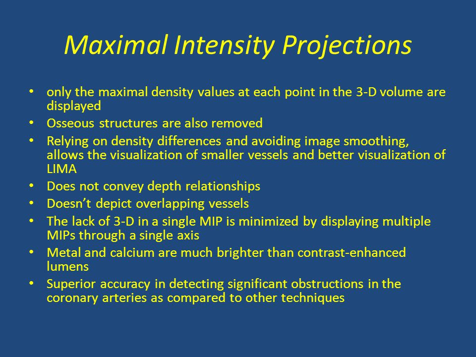 Maximal Intensity Projections only the maximal density values at each point in the 3-D volume are displayed Osseous structures are also removed Relying on density differences and avoiding image smoothing, allows the visualization of smaller vessels and better visualization of LIMA Does not convey depth relationships Doesn't depict overlapping vessels The lack of 3-D in a single MIP is minimized by displaying multiple MIPs through a single axis Metal and calcium are much brighter than contrast-enhanced lumens Superior accuracy in detecting significant obstructions in the coronary arteries as compared to other techniques