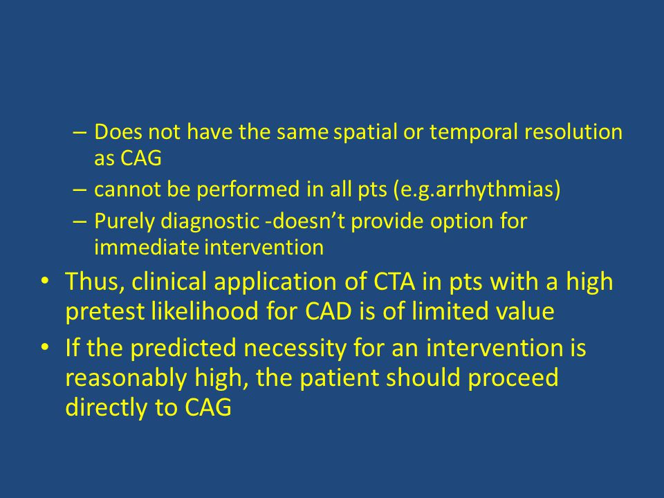 – Does not have the same spatial or temporal resolution as CAG – cannot be performed in all pts (e.g.arrhythmias) – Purely diagnostic -doesn't provide option for immediate intervention Thus, clinical application of CTA in pts with a high pretest likelihood for CAD is of limited value If the predicted necessity for an intervention is reasonably high, the patient should proceed directly to CAG