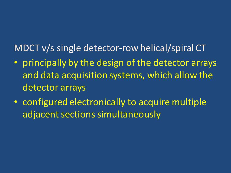 MDCT v/s single detector-row helical/spiral CT principally by the design of the detector arrays and data acquisition systems, which allow the detector arrays configured electronically to acquire multiple adjacent sections simultaneously