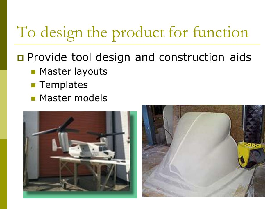 To design the product for function  Provide tool design and construction aids Master layouts Templates Master models