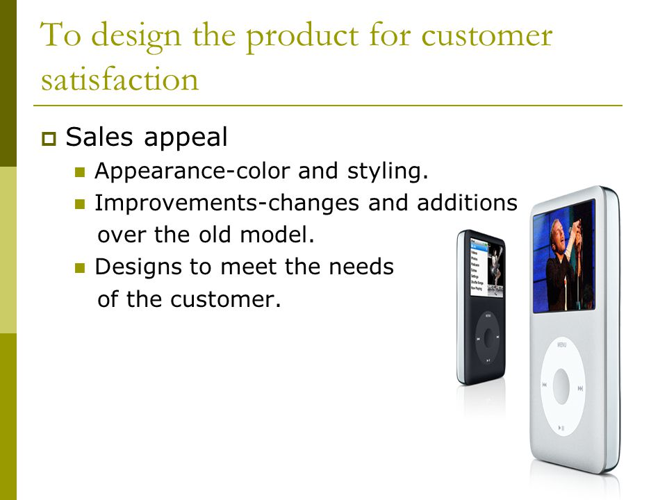 To design the product for customer satisfaction  Sales appeal Appearance-color and styling.