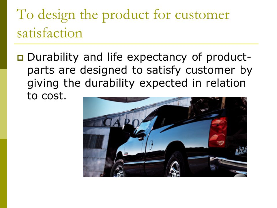 To design the product for customer satisfaction  Durability and life expectancy of product- parts are designed to satisfy customer by giving the durability expected in relation to cost.