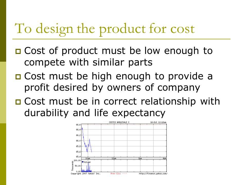 To design the product for cost  Cost of product must be low enough to compete with similar parts  Cost must be high enough to provide a profit desired by owners of company  Cost must be in correct relationship with durability and life expectancy