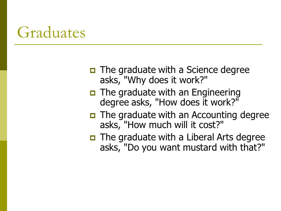 Graduates  The graduate with a Science degree asks, Why does it work?  The graduate with an Engineering degree asks, How does it work?  The graduate with an Accounting degree asks, How much will it cost?  The graduate with a Liberal Arts degree asks, Do you want mustard with that?